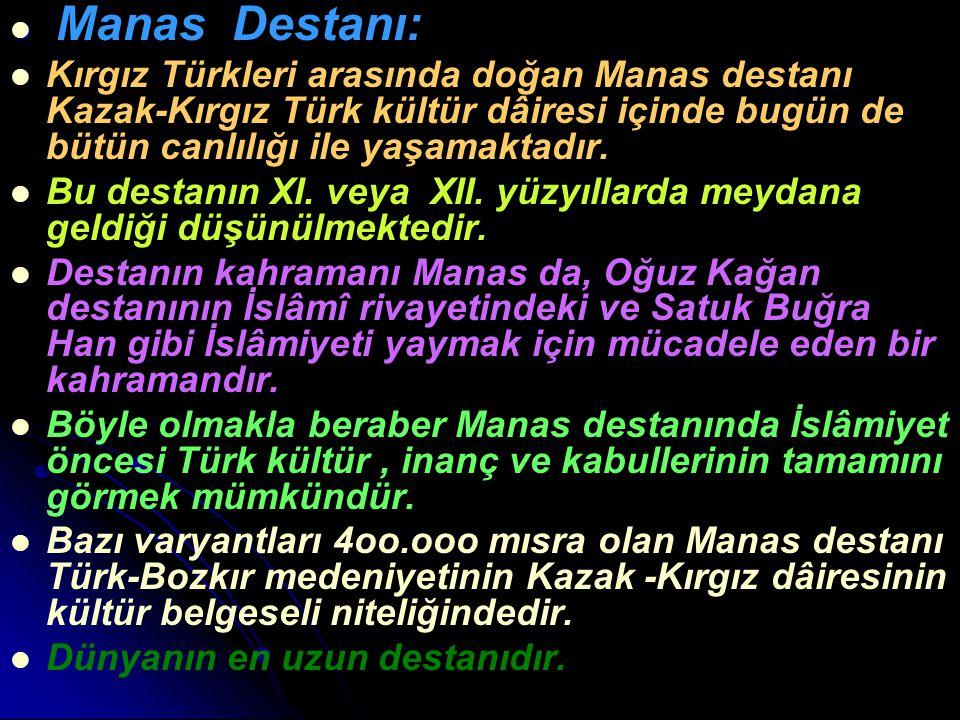 Manas Destanı: Kırgız Türkleri arasında doğan Manas destanı Kazak-Kırgız Türk kültür dâiresi içinde bugün de bütün canlılığı ile yaşamaktadır. Bu dest