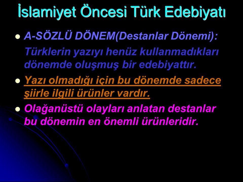 İslamiyet Öncesi Türk Edebiyatı A-SÖZLÜ DÖNEM(Destanlar Dönemi): Türklerin yazıyı henüz kullanmadıkları dönemde oluşmuş bir edebiyattır. Yazı olmadığı