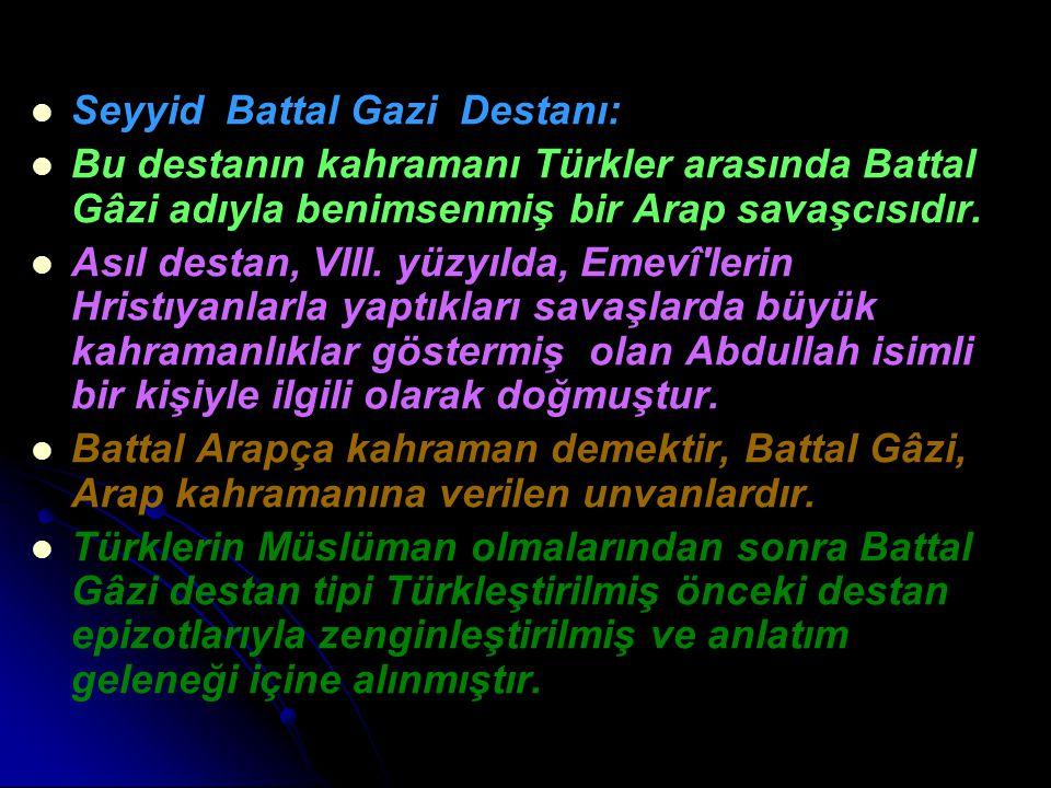 Seyyid Battal Gazi Destanı: Bu destanın kahramanı Türkler arasında Battal Gâzi adıyla benimsenmiş bir Arap savaşcısıdır. Asıl destan, VIII. yüzyılda,