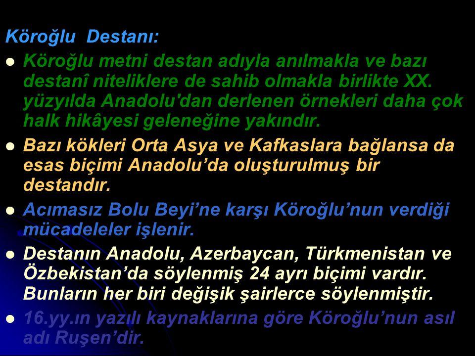 Köroğlu Destanı: Köroğlu metni destan adıyla anılmakla ve bazı destanî niteliklere de sahib olmakla birlikte XX. yüzyılda Anadolu'dan derlenen örnekle
