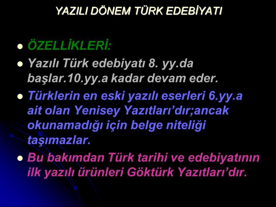 YAZILI DÖNEM TÜRK EDEBİYATI ÖZELLİKLERİ: Yazılı Türk edebiyatı 8. yy.da başlar.10.yy.a kadar devam eder. Türklerin en eski yazılı eserleri 6.yy.a ait