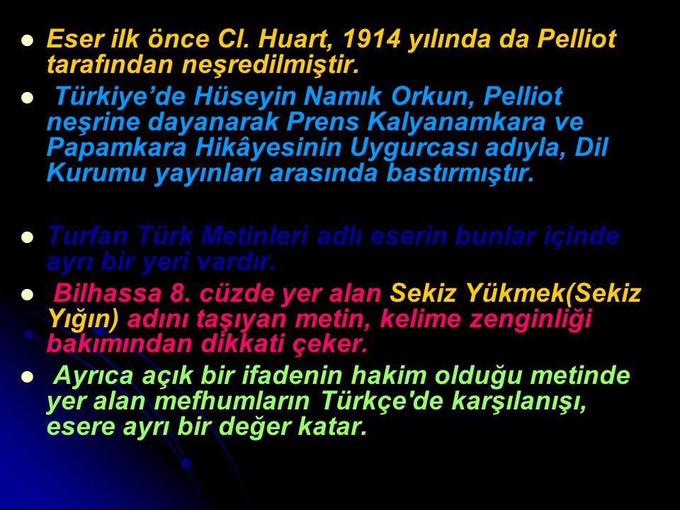 Eser ilk önce Cl. Huart, 1914 yılında da Pelliot tarafından neşredilmiştir. Türkiye'de Hüseyin Namık Orkun, Pelliot neşrine dayanarak Prens Kalyanamka