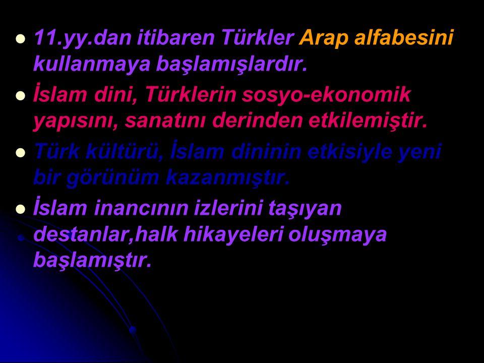 11.yy.dan itibaren Türkler Arap alfabesini kullanmaya başlamışlardır. İslam dini, Türklerin sosyo-ekonomik yapısını, sanatını derinden etkilemiştir. T