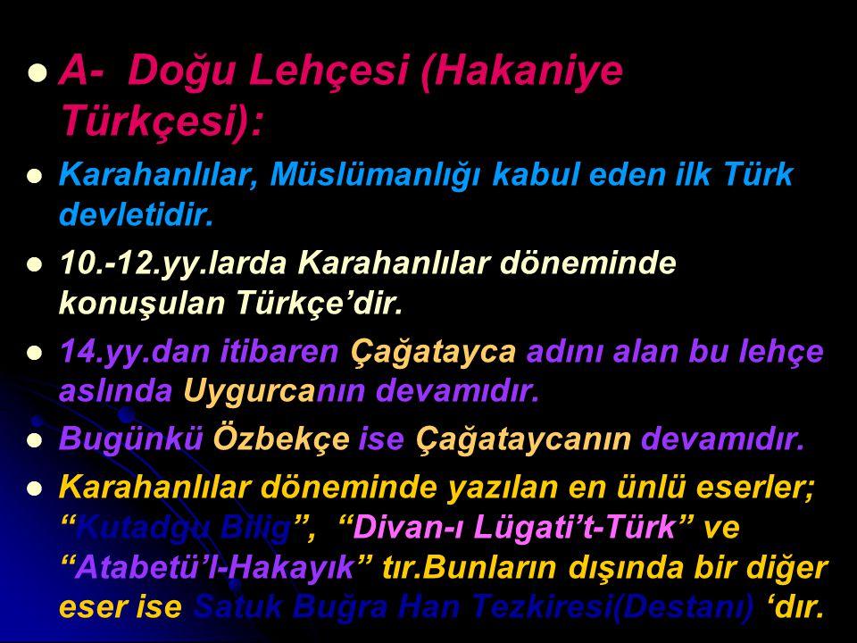 A- Doğu Lehçesi (Hakaniye Türkçesi): Karahanlılar, Müslümanlığı kabul eden ilk Türk devletidir. 10.-12.yy.larda Karahanlılar döneminde konuşulan Türkç