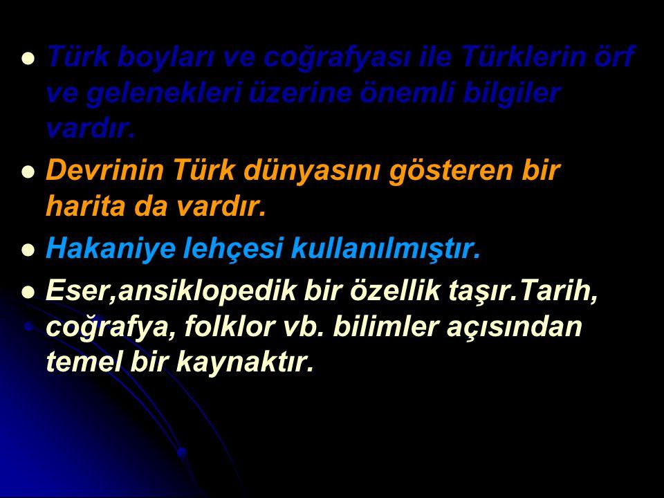 Türk boyları ve coğrafyası ile Türklerin örf ve gelenekleri üzerine önemli bilgiler vardır. Devrinin Türk dünyasını gösteren bir harita da vardır. Hak