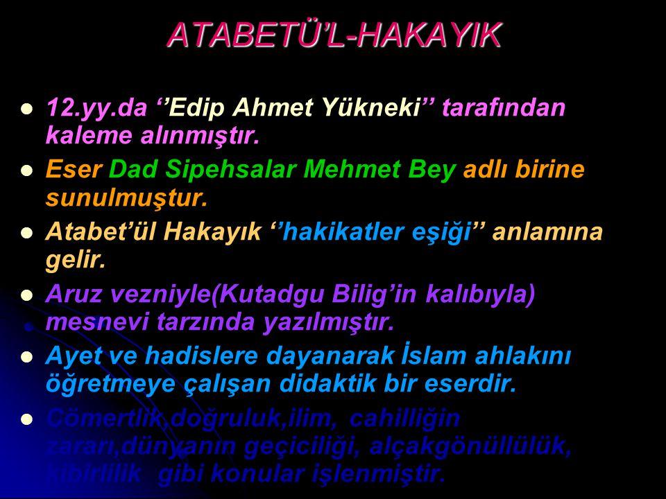 ATABETÜ'L-HAKAYIK 12.yy.da ''Edip Ahmet Yükneki'' tarafından kaleme alınmıştır. Eser Dad Sipehsalar Mehmet Bey adlı birine sunulmuştur. Atabet'ül Haka