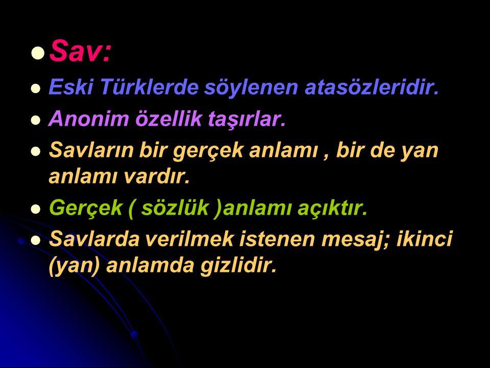 Sav: Eski Türklerde söylenen atasözleridir. Anonim özellik taşırlar. Savların bir gerçek anlamı, bir de yan anlamı vardır. Gerçek ( sözlük )anlamı açı