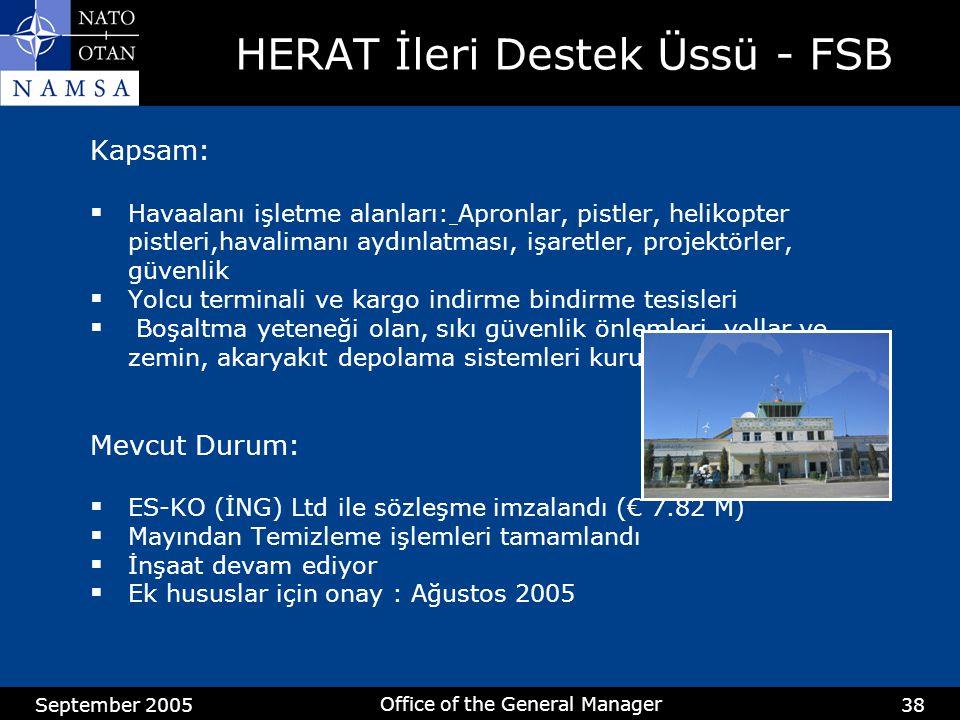 September 2005 Office of the General Manager 38 HERAT İleri Destek Üssü - FSB Kapsam:  Havaalanı işletme alanları: Apronlar, pistler, helikopter pistleri,havalimanı aydınlatması, işaretler, projektörler, güvenlik  Yolcu terminali ve kargo indirme bindirme tesisleri  Boşaltma yeteneği olan, sıkı güvenlik önlemleri, yollar ve zemin, akaryakıt depolama sistemleri kurulumu Mevcut Durum:  ES-KO (İNG) Ltd ile sözleşme imzalandı (€ 7.82 M)  Mayından Temizleme işlemleri tamamlandı  İnşaat devam ediyor  Ek hususlar için onay : Ağustos 2005
