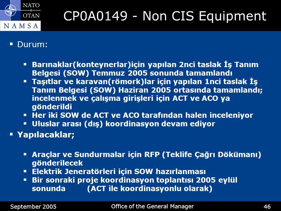 September 2005 Office of the General Manager 46 CP0A0149 - Non CIS Equipment  Durum:  Barınaklar(konteynerlar)için yapılan 2nci taslak İş Tanım Belgesi (SOW) Temmuz 2005 sonunda tamamlandı  Taşıtlar ve karavan(römork)lar için yapılan 1nci taslak İş Tanım Belgesi (SOW) Haziran 2005 ortasında tamamlandı; incelenmek ve çalışma girişleri için ACT ve ACO ya gönderildi  Her iki SOW de ACT ve ACO tarafından halen inceleniyor  Uluslar arası (dış) koordinasyon devam ediyor  Yapılacaklar;  Araçlar ve Sundurmalar için RFP (Teklife Çağrı Dökümanı) gönderilecek  Elektrik Jeneratörleri için SOW hazırlanması  Bir sonraki proje koordinasyon toplantısı 2005 eylül sonunda (ACT ile koordinasyonlu olarak)