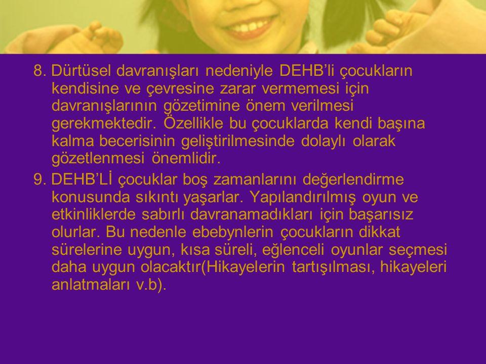 8. Dürtüsel davranışları nedeniyle DEHB'li çocukların kendisine ve çevresine zarar vermemesi için davranışlarının gözetimine önem verilmesi gerekmekte