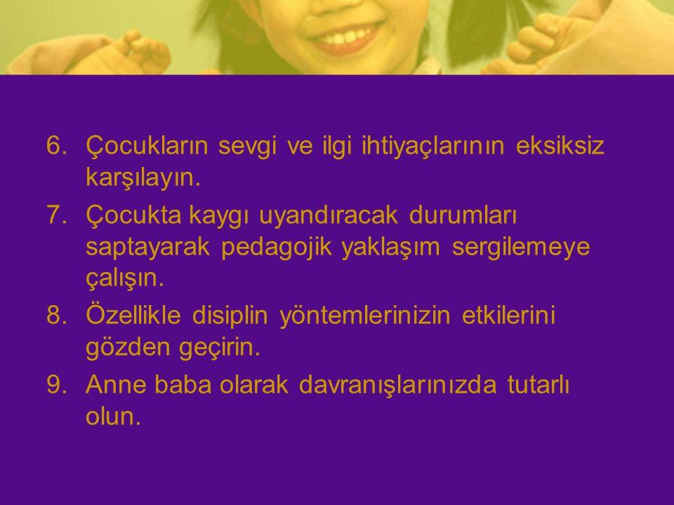 6.Çocukların sevgi ve ilgi ihtiyaçlarının eksiksiz karşılayın. 7.Çocukta kaygı uyandıracak durumları saptayarak pedagojik yaklaşım sergilemeye çalışın