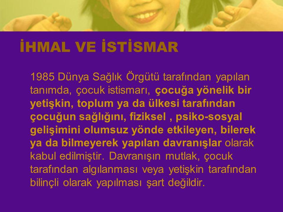 İHMAL VE İSTİSMAR 1985 Dünya Sağlık Örgütü tarafından yapılan tanımda, çocuk istismarı, çocuğa yönelik bir yetişkin, toplum ya da ülkesi tarafından ço