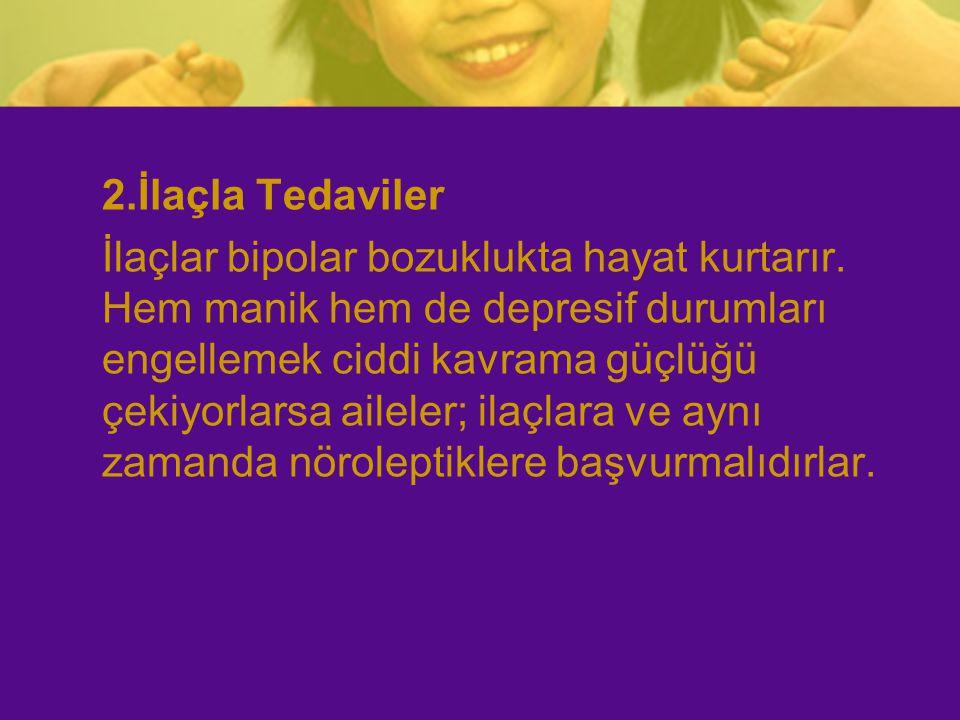2.İlaçla Tedaviler İlaçlar bipolar bozuklukta hayat kurtarır. Hem manik hem de depresif durumları engellemek ciddi kavrama güçlüğü çekiyorlarsa ailele