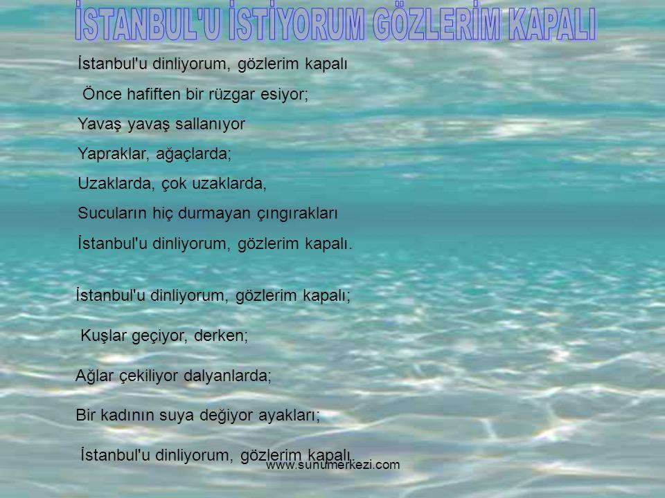 İstanbul u dinliyorum, gözlerim kapalı; Serin serin Kapalıçarşı Cıvıl cıvıl Mahmutpaşa Güvercin dolu avlular Çekiç sesleri geliyor doklardan Güzelim bahar rüzgarında ter kokuları; İstanbul u dinliyorum, gözlerim kapalı.