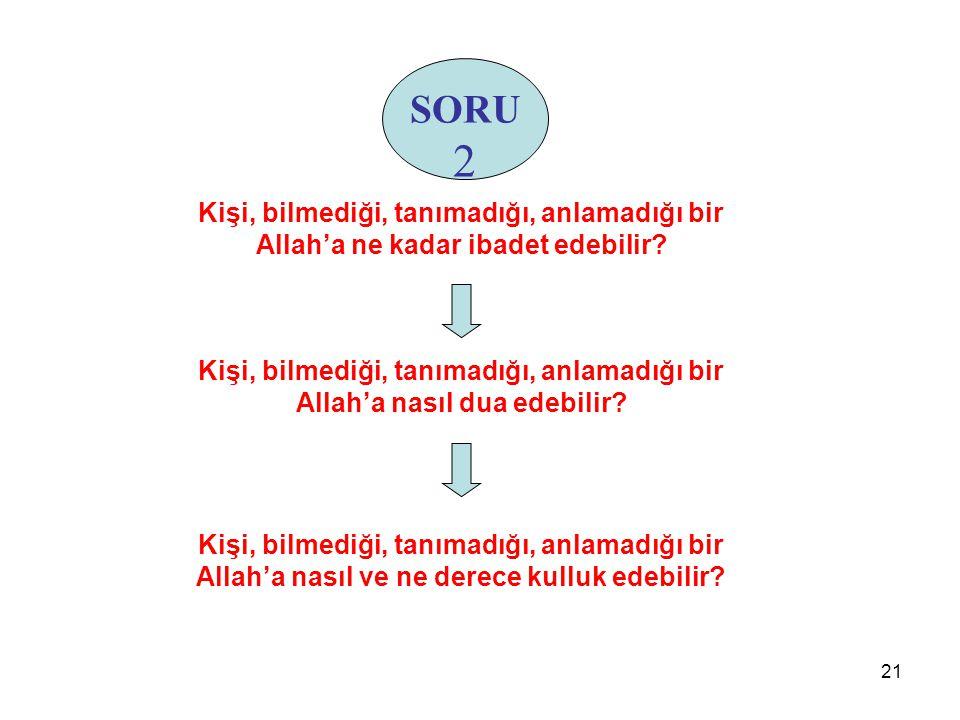 SORU 2 Kişi, bilmediği, tanımadığı, anlamadığı bir Allah'a ne kadar ibadet edebilir? Kişi, bilmediği, tanımadığı, anlamadığı bir Allah'a nasıl dua ede