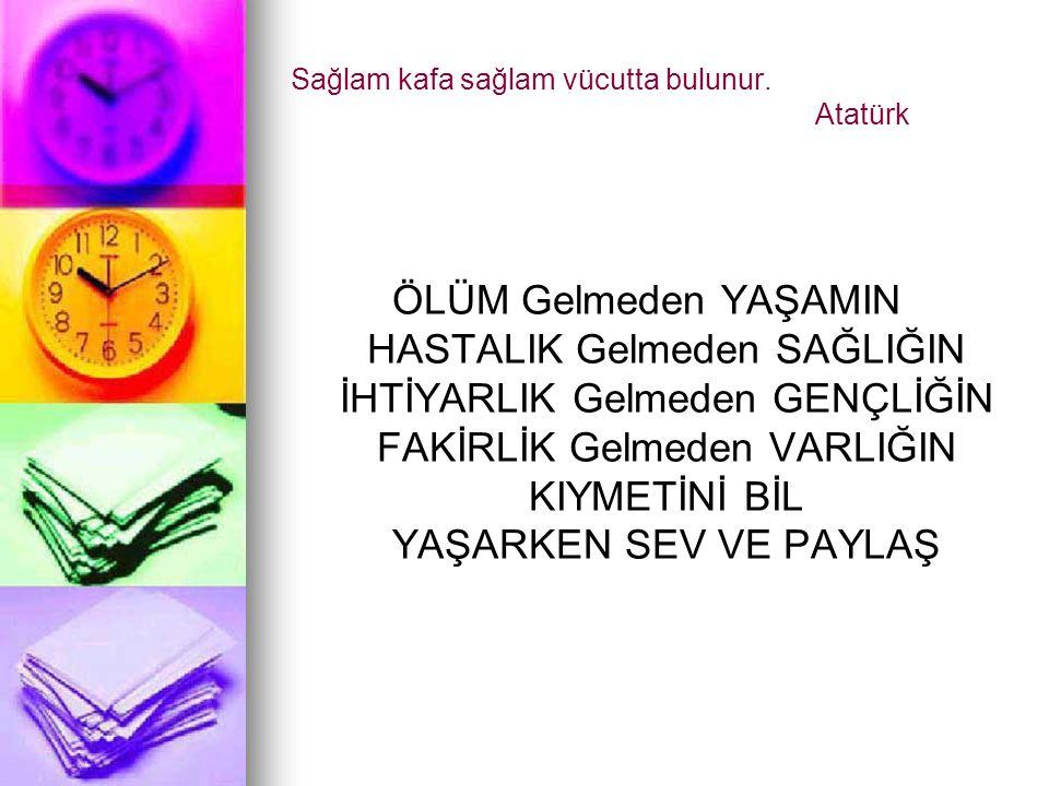 Sağlam kafa sağlam vücutta bulunur. Atatürk ÖLÜM Gelmeden YAŞAMIN HASTALIK Gelmeden SAĞLIĞIN İHTİYARLIK Gelmeden GENÇLİĞİN FAKİRLİK Gelmeden VARLIĞIN