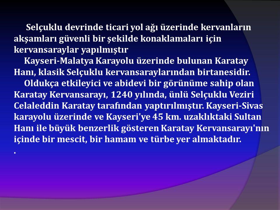 Selçuklu devrinde ticari yol ağı üzerinde kervanların akşamları güvenli bir şekilde konaklamaları için kervansaraylar yapılmıştır Kayseri-Malatya Kara