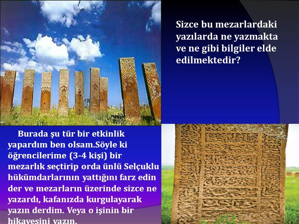 Sizce bu mezarlardaki yazılarda ne yazmakta ve ne gibi bilgiler elde edilmektedir? Burada şu tür bir etkinlik yapardım ben olsam.Söyle ki öğrencilerim