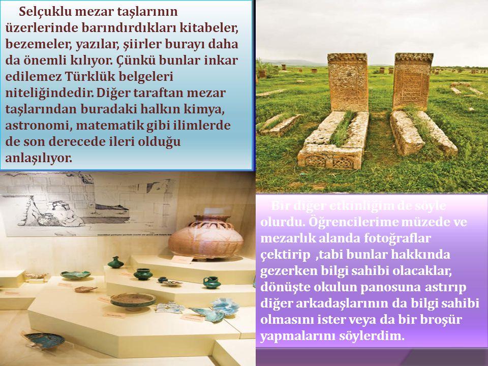 Selçuklu mezar taşlarının üzerlerinde barındırdıkları kitabeler, bezemeler, yazılar, şiirler burayı daha da önemli kılıyor. Çünkü bunlar inkar edileme
