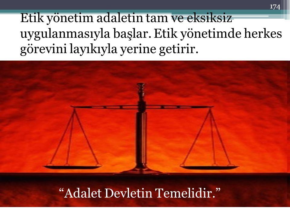 """Etik yönetim adaletin tam ve eksiksiz uygulanmasıyla başlar. Etik yönetimde herkes görevini layıkıyla yerine getirir. """"Adalet Devletin Temelidir."""" 174"""