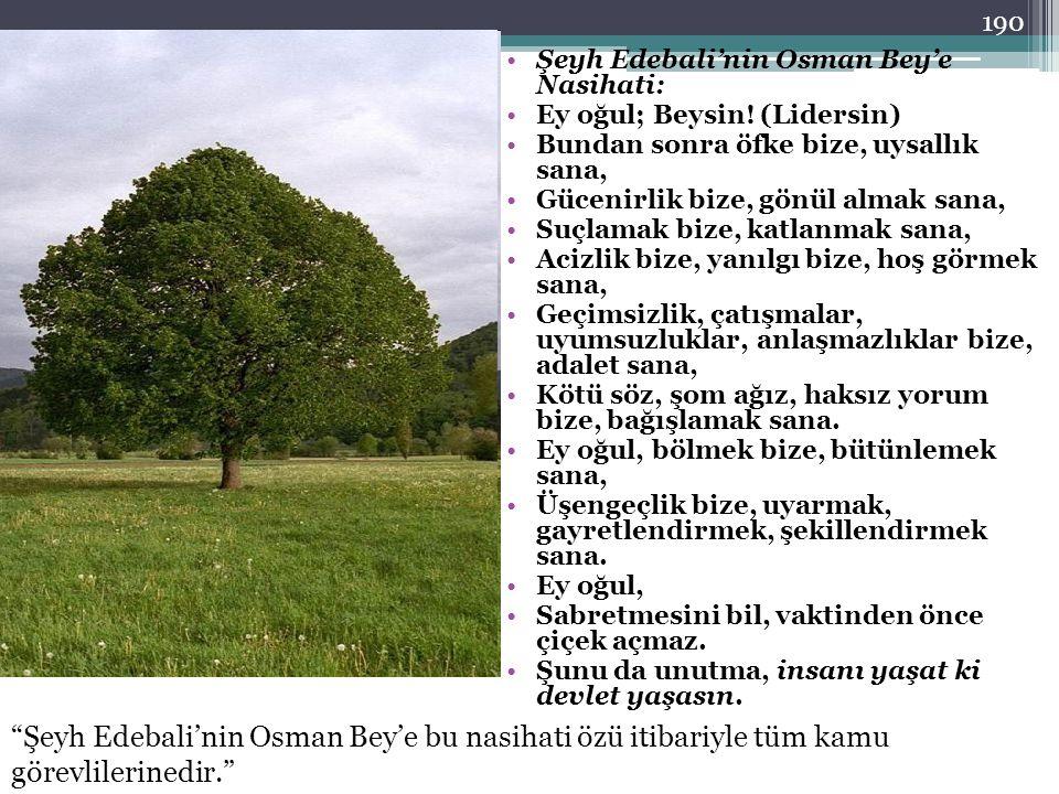 Şeyh Edebali'nin Osman Bey'e Nasihati: Ey oğul; Beysin! (Lidersin) Bundan sonra öfke bize, uysallık sana, Gücenirlik bize, gönül almak sana, Suçlamak