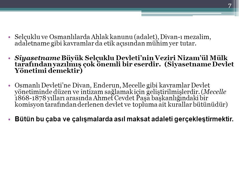 Selçuklu ve Osmanlılarda Ahlak kanunu (adalet), Divan-ı mezalim, adaletname gibi kavramlar da etik açısından mühim yer tutar. Siyasetname Büyük Selçuk