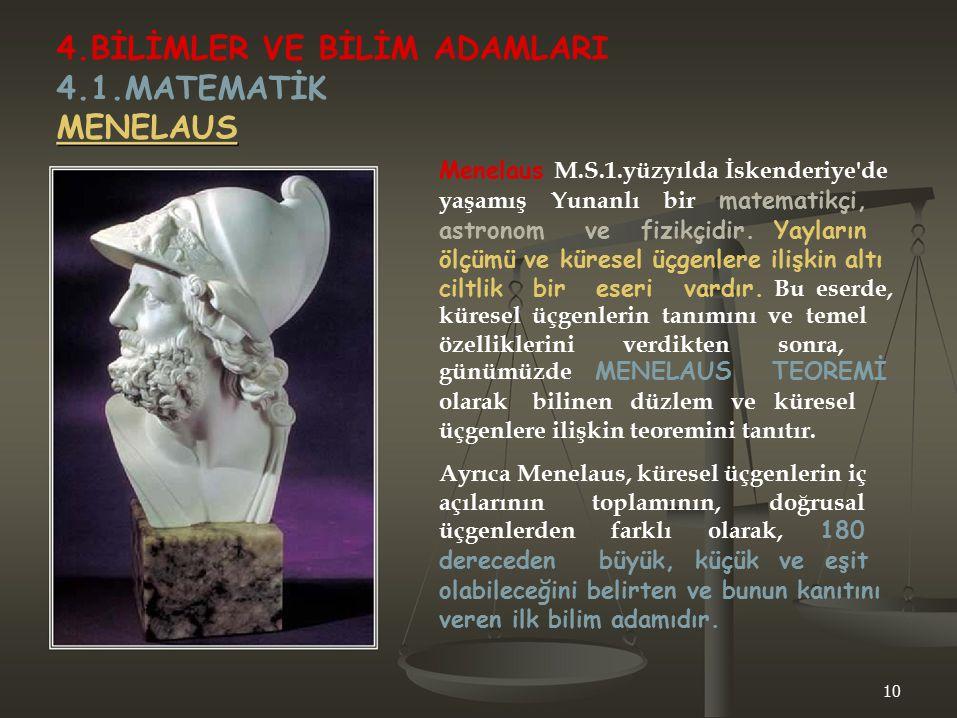 4.BİLİMLER VE BİLİM ADAMLARI 4.1.MATEMATİK MENELAUS Menelaus M.S.1.yüzyılda İskenderiye'de yaşamış Yunanlı bir matematikçi, astronom ve fizikçidir. Ya