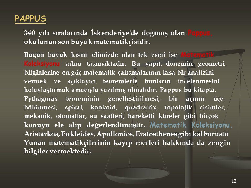 PAPPUS 340 yılı sıralarında İskenderiye'de doğmuş olan Pappus, okulunun son büyük matematikçisidir. Bugün büyük kısmı elimizde olan tek eseri ise Mate