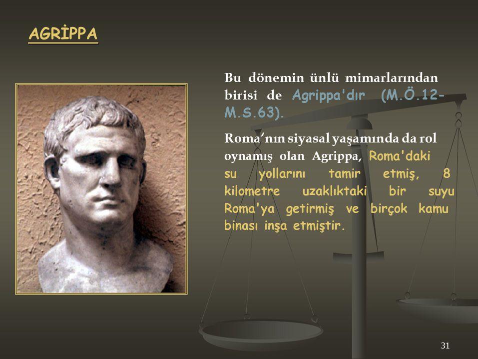 AGRİPPA Bu dönemin ünlü mimarlarından birisi de Agrippa'dır (M.Ö.12- M.S.63). Roma'nın siyasal yaşamında da rol oynamış olan Agrippa, Roma'daki su yol