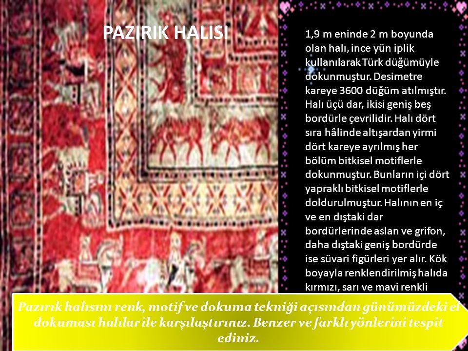PAZIRIK HALISI 1,9 m eninde 2 m boyunda olan halı, ince yün iplik kullanılarak Türk düğümüyle dokunmuştur. Desimetre kareye 3600 düğüm atılmıştır. Hal