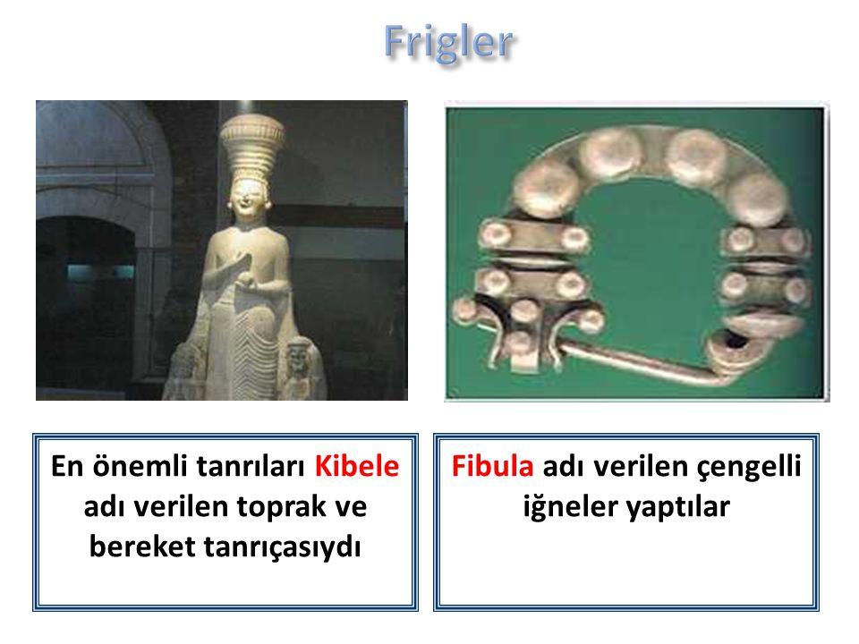 En önemli tanrıları Kibele adı verilen toprak ve bereket tanrıçasıydı Fibula adı verilen çengelli iğneler yaptılar