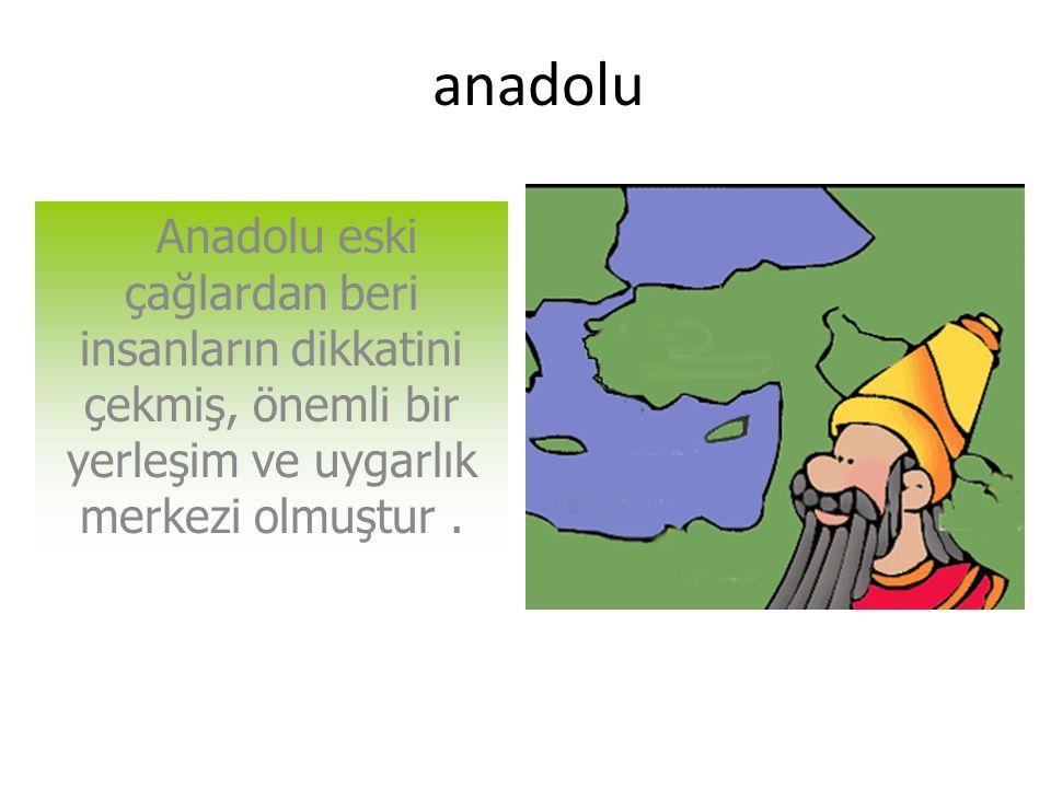 anadolu Anadolu eski çağlardan beri insanların dikkatini çekmiş, önemli bir yerleşim ve uygarlık merkezi olmuştur.