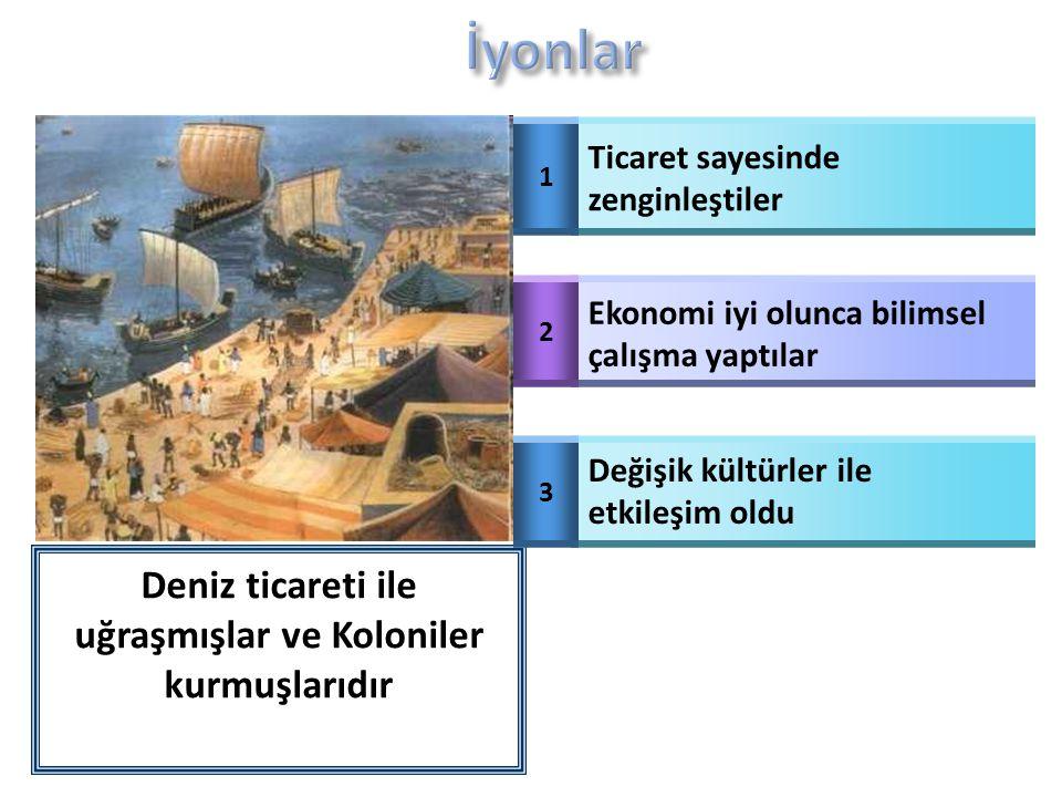 Deniz ticareti ile uğraşmışlar ve Koloniler kurmuşlarıdır 1 Ticaret sayesinde zenginleştiler 2 Ekonomi iyi olunca bilimsel çalışma yaptılar 3 Değişik