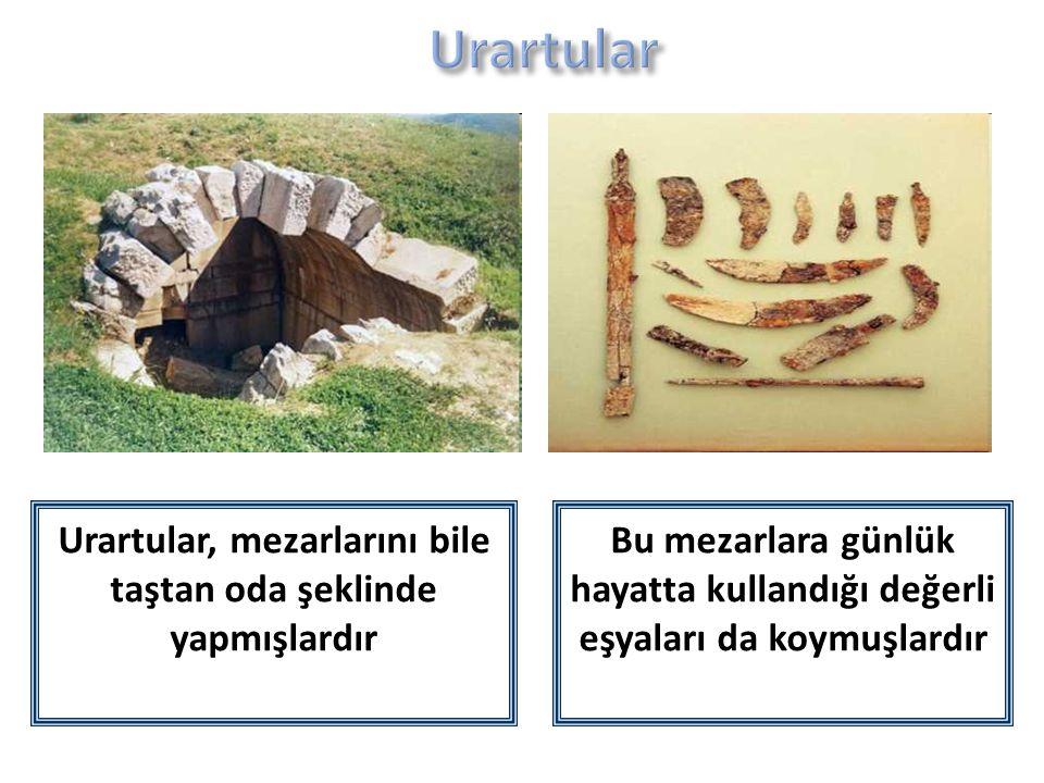 Urartular, mezarlarını bile taştan oda şeklinde yapmışlardır Bu mezarlara günlük hayatta kullandığı değerli eşyaları da koymuşlardır