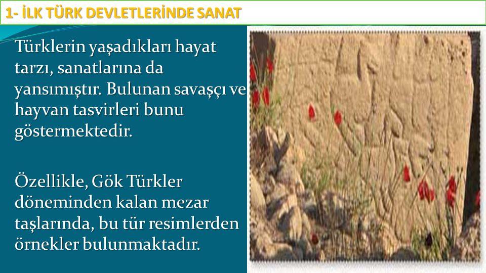 Türklerin yaşadıkları hayat tarzı, sanatlarına da yansımıştır. Bulunan savaşçı ve hayvan tasvirleri bunu göstermektedir. Özellikle, Gök Türkler dönemi