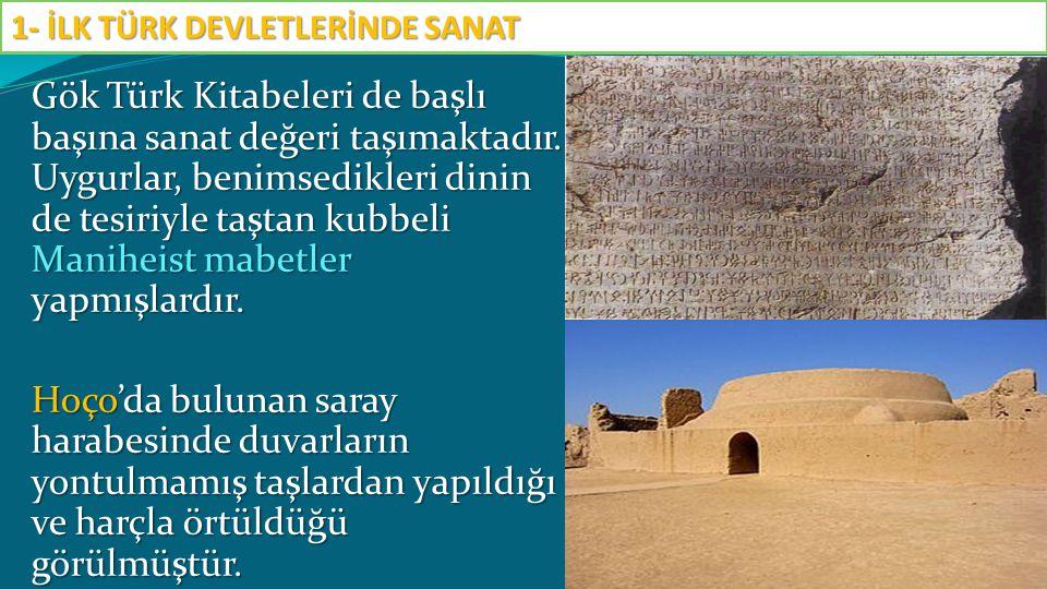 Gök Türk Kitabeleri de başlı başına sanat değeri taşımaktadır. Uygurlar, benimsedikleri dinin de tesiriyle taştan kubbeli Maniheist mabetler yapmışlar
