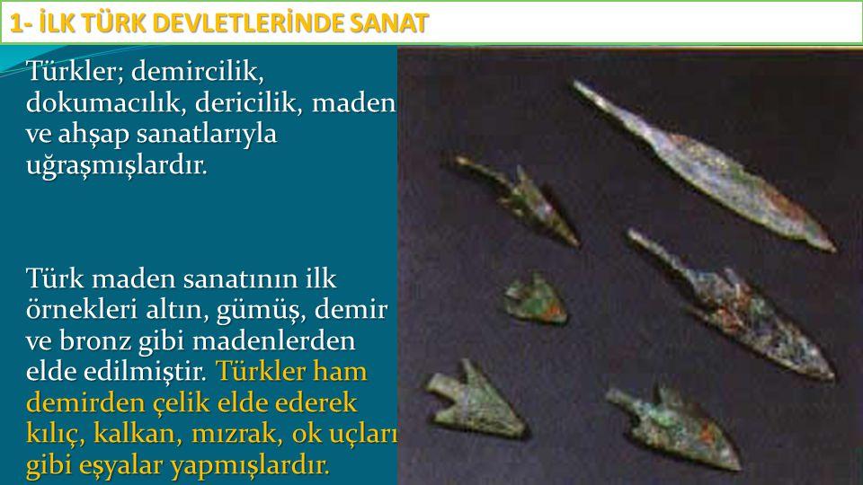 Türkler; demircilik, dokumacılık, dericilik, maden ve ahşap sanatlarıyla uğraşmışlardır. Türk maden sanatının ilk örnekleri altın, gümüş, demir ve bro