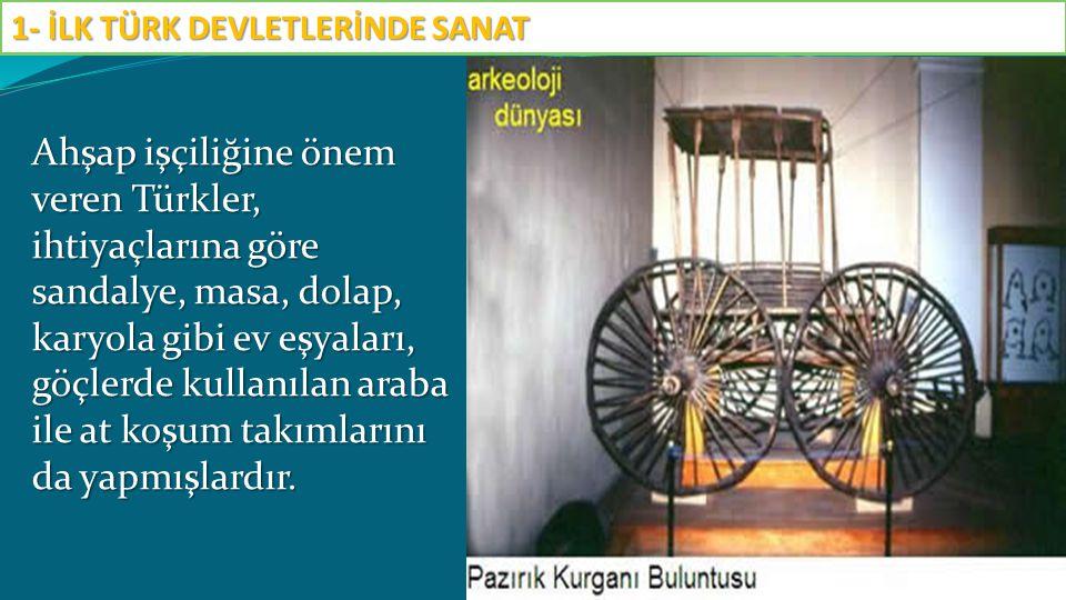 Ahşap işçiliğine önem veren Türkler, ihtiyaçlarına göre sandalye, masa, dolap, karyola gibi ev eşyaları, göçlerde kullanılan araba ile at koşum takıml