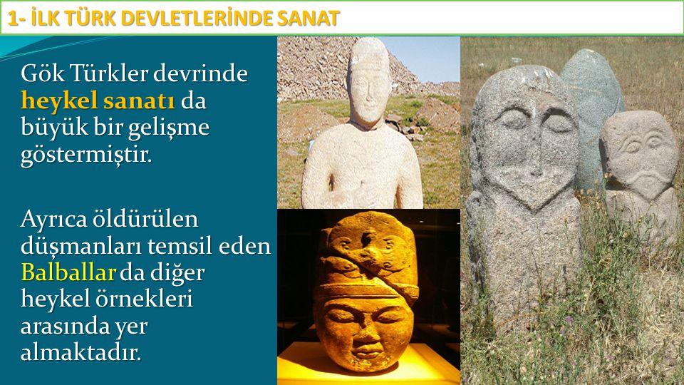 Gök Türkler devrinde heykel sanatı da büyük bir gelişme göstermiştir. Ayrıca öldürülen düşmanları temsil eden Balballar da diğer heykel örnekleri aras