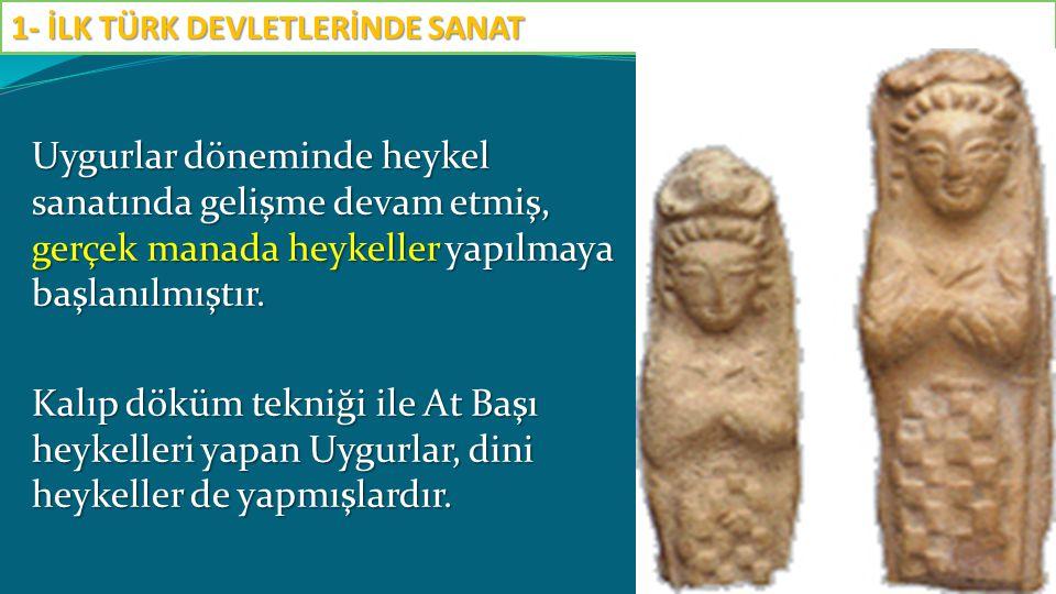 Uygurlar döneminde heykel sanatında gelişme devam etmiş, gerçek manada heykeller yapılmaya başlanılmıştır. Kalıp döküm tekniği ile At Başı heykelleri