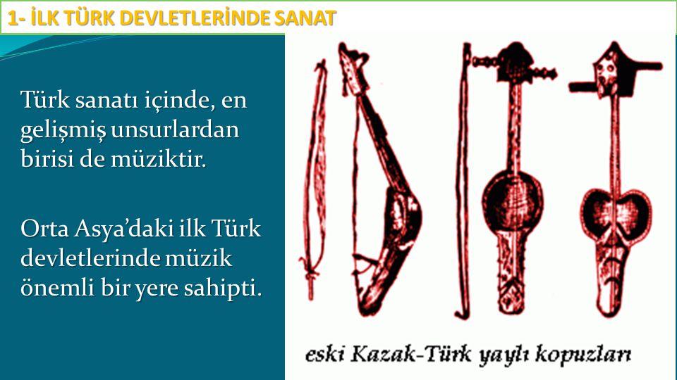 Türk sanatı içinde, en gelişmiş unsurlardan birisi de müziktir. Orta Asya'daki ilk Türk devletlerinde müzik önemli bir yere sahipti. 1- İLK TÜRK DEVLE