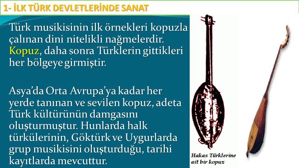 Türk musikisinin ilk örnekleri kopuzla çalınan dini nitelikli nağmelerdir. Kopuz, daha sonra Türklerin gittikleri her bölgeye girmiştir. Asya'da Orta