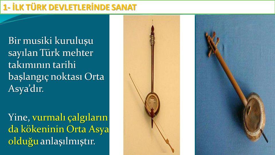 Bir musiki kuruluşu sayılan Türk mehter takımının tarihi başlangıç noktası Orta Asya'dır. Yine, vurmalı çalgıların da kökeninin Orta Asya olduğu anlaş