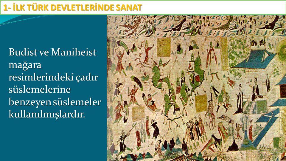 Budist ve Maniheist mağara resimlerindeki çadır süslemelerine benzeyen süslemeler kullanılmışlardır. 1- İLK TÜRK DEVLETLERİNDE SANAT