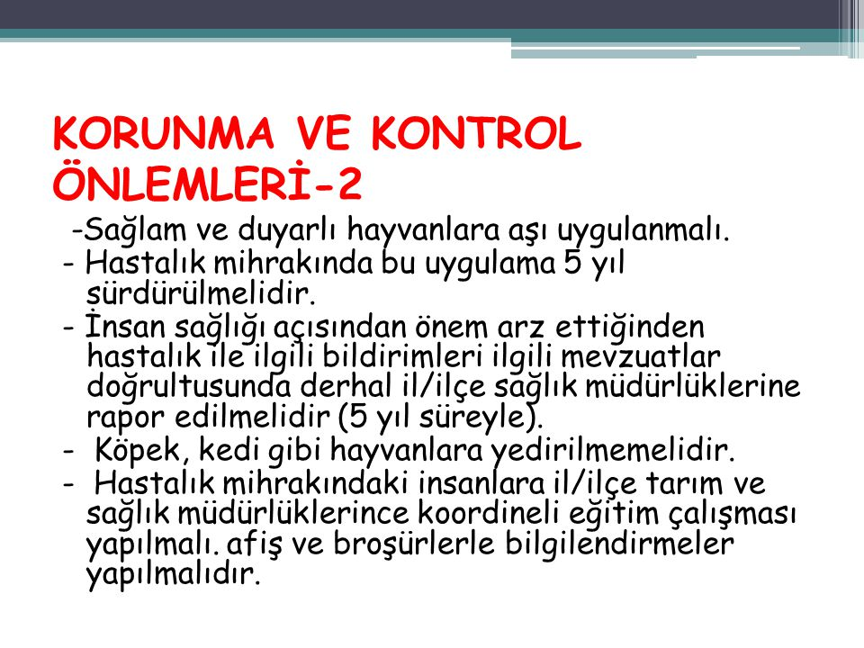 KORUNMA VE KONTROL ÖNLEMLERİ-2 -Sağlam ve duyarlı hayvanlara aşı uygulanmalı. - Hastalık mihrakında bu uygulama 5 yıl sürdürülmelidir. - İnsan sağlığı