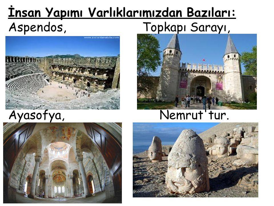 İnsan Yapımı Varlıklarımızdan Bazıları: Aspendos, Topkapı Sarayı, Ayasofya, Nemrut'tur.