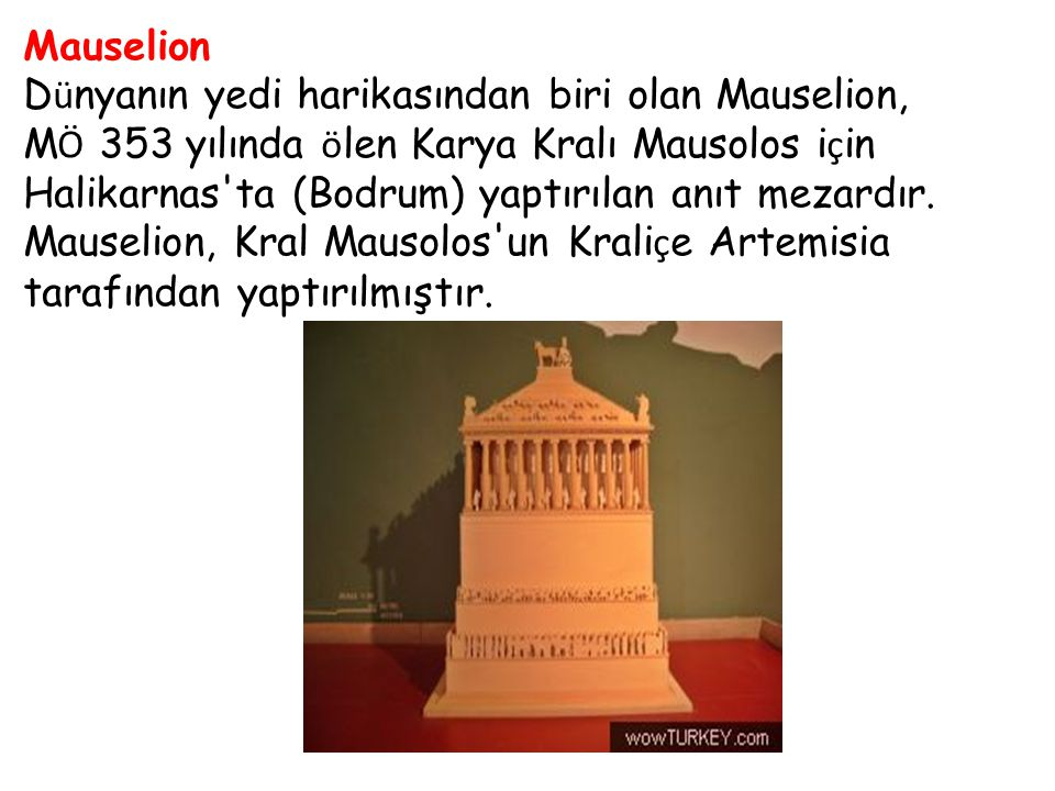 Mauselion D ü nyanın yedi harikasından biri olan Mauselion, M Ö 353 yılında ö len Karya Kralı Mausolos i ç in Halikarnas'ta (Bodrum) yaptırılan anıt m