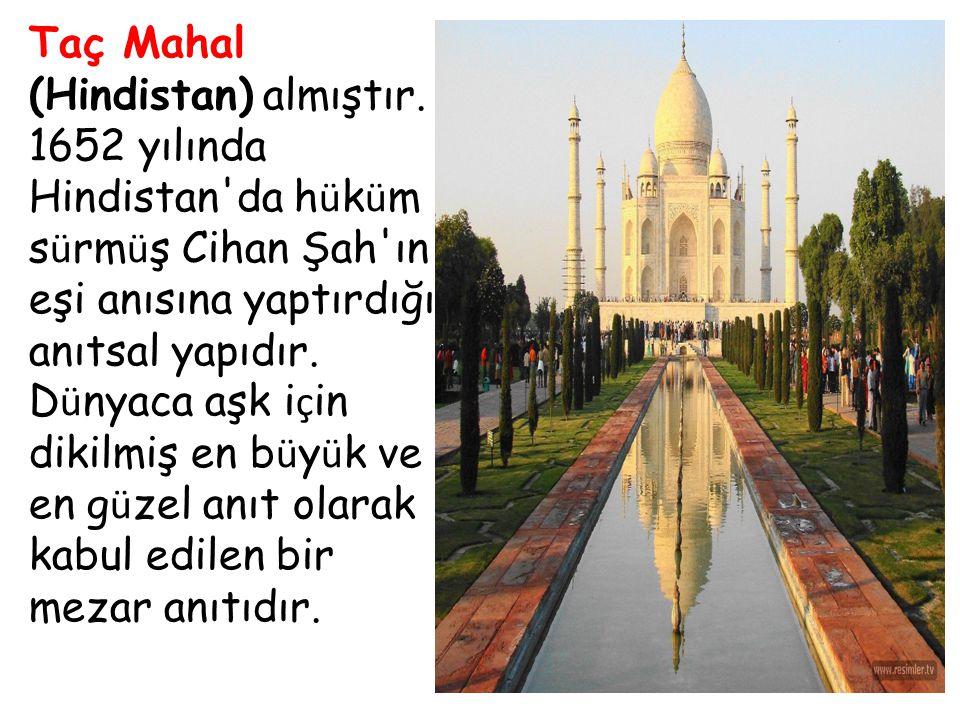 Taç Mahal (Hindistan) almıştır. 1652 yılında Hindistan'da h ü k ü m s ü rm ü ş Cihan Şah'ın eşi anısına yaptırdığı anıtsal yapıdır. D ü nyaca aşk i ç