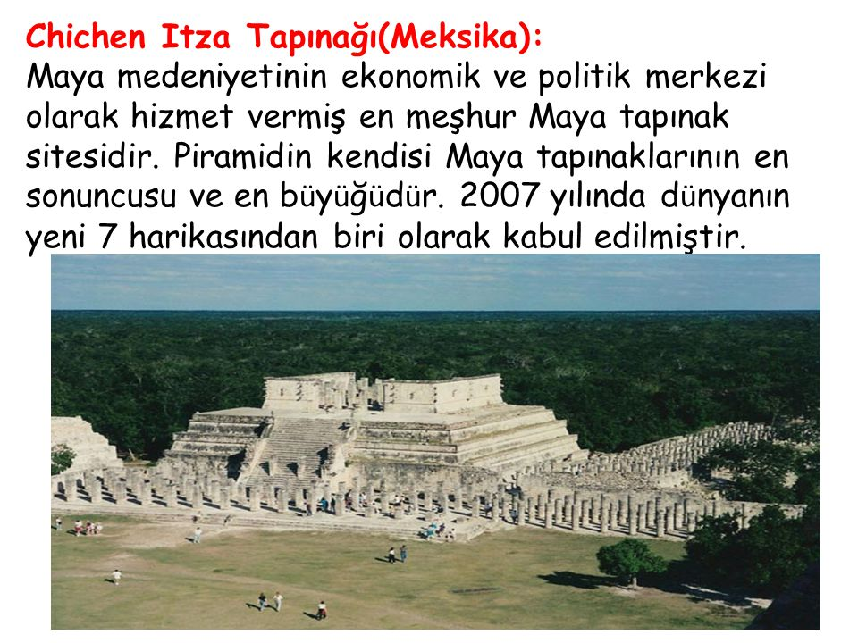 Chichen Itza Tapınağı(Meksika): Maya medeniyetinin ekonomik ve politik merkezi olarak hizmet vermiş en meşhur Maya tapınak sitesidir. Piramidin kendis