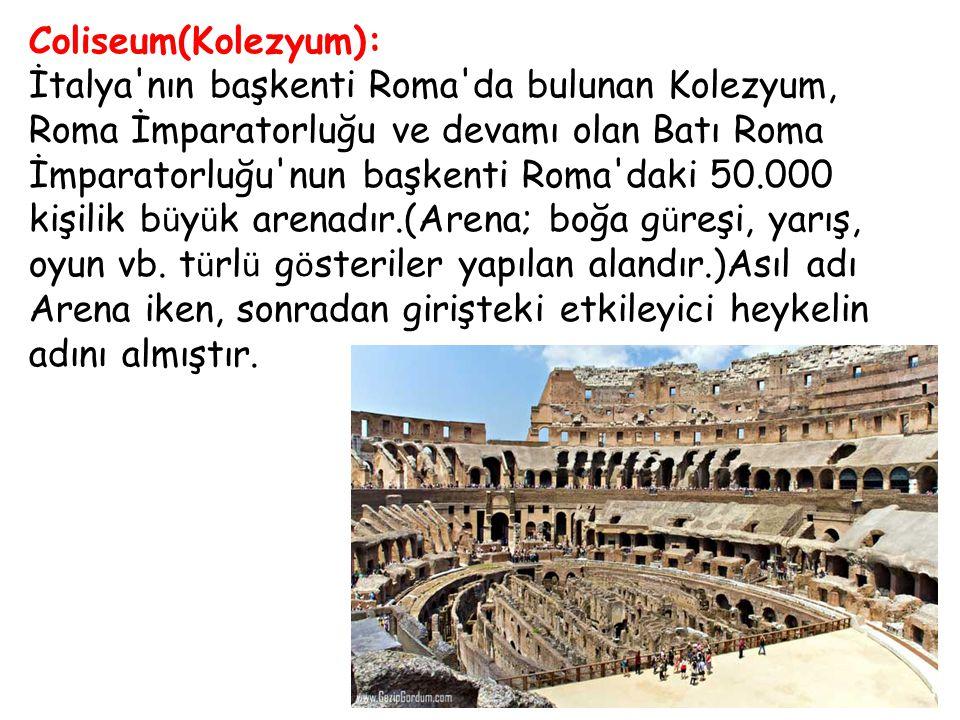 Coliseum(Kolezyum): İtalya'nın başkenti Roma'da bulunan Kolezyum, Roma İmparatorluğu ve devamı olan Batı Roma İmparatorluğu'nun başkenti Roma'daki 50.
